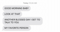 Blessed, Good Morning, and Good: Today 10:24 AM  GOOD MORNING BABY  LOOK AT THAT  ANOTHER BLESSED DAY I GET TO  TALK TO YOU  MY FAVORITE PERSON my  heart https://t.co/HZdtDZrXl3