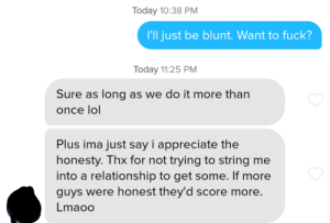 I learned something new today: Today 10:38 PM  I'll just be blunt. Want to fuck?  Today 11:25 PM  Sure as long as we do it more than  once lol  Plus ima just say i appreciate the  honesty. Thx for not trying to string me  into a relationship to get some. If more  guys were honest they'd score more.  Lmaoo I learned something new today