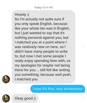 Crazy, Lmao, and Lol: Today 10:41 PM  Howdy)  So I'm actually not quite sure if  you only speak English, because  like your whole bio was in English,  but I just wanted to say that it's  nothing personal against you, but  I matched you at a point where l  was relatively new on here, so l  didn't have many people to write  to, but now I met some people l  really enjoy spending time with, so  my apologies for maybe not being  there for you ... still felt like writing  you something, because well yeah,  I matched you  Lmao It's fine, very wholesome  Okay good ) I've got no clue who this woman is, but she seems like a very wholesome individual. Not anything crazy I just thought it was cool lol