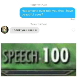 The best trick: Today 10:47 AM  Has anyone ever told you that I have  beautiful eyes?  Sent  Today 11:42 AM  Thank youuuuuuu  SPEECH TOO The best trick