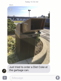 Next Window Please: Today 10:49 AM  Mom  Just tried to order a Diet Coke at  the garbage can.  i Message Next Window Please