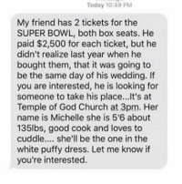 Anyone looking to take this guys place? I mean, it is the Superbowl - footballseason footballmeme nfl nfl🏈 nflmeme nflmemes NFL nflplayoffs superbowl2017 superbowlsunday superbowl nfl2017 patriots falcons wedding meme fantasyfootball fantasyfootballmeme fantasyfootballproblems protest marriage marriedlife nfltickets superbowltickets superbowltime: Today 10:49 PM  My friend has 2 tickets for the  SUPER BOWL, both box seats. He  paid $2,500 for each ticket, but he  didn't realize last year when he  bought them, that it was going to  be the same day of his wedding. If  you are interested, he is looking for  someone to take his place...It's at  Temple of God Church at 3pm. Her  name is Michelle she is 5'6 about  135lbs, good cook and loves to  cuddle.... she'll be the one in the  white puffy dress. Let me know if  you're interested. Anyone looking to take this guys place? I mean, it is the Superbowl - footballseason footballmeme nfl nfl🏈 nflmeme nflmemes NFL nflplayoffs superbowl2017 superbowlsunday superbowl nfl2017 patriots falcons wedding meme fantasyfootball fantasyfootballmeme fantasyfootballproblems protest marriage marriedlife nfltickets superbowltickets superbowltime