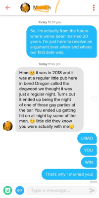 Definitely, Future, and Gif: Today 10:57 pm  So, I'm actually from the future  where we've been married 20  years. I'm just here to resolve an  argument over when and where  our first date was.  Today 1:55 pm  Hmme it was in 2018 and it  was at a regular little pub here  in bend Oregon called the  dogwood we thought it was  just a regular night. Turns out  it ended up being the night  of one of those gay parties at  the bar. You ended up getting  hit on all night by some of the  men. E little did they know  you were actually with me  LMAO  YOU  WIN  That's why I married you!  Sent  GIF  Type a message... So some hero posted a great ice breaker on here the other day and i thought id use it. (if you see this, thanks bro) Ive had a few replies but this was definitely the best!