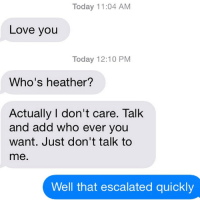 Today 11:04 AM  Love you  Today 12:10 PM  Who's heather?  Actually I don't care. Talk  and add who ever you  want. Just don't talk to  me.  Well that escalated quickly YES. YES IT DID.