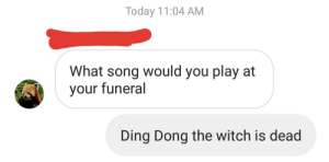 I've been waiting my whole life: Today 11:04 AM  What song would you play at  your funeral  Ding Dong the witch is dead I've been waiting my whole life