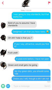 Gif, Shit, and Sith: Today 11:05 AM  I was going to stay standards, but that  works too  Bold of you to assume i have  standards  Delighted I am that you have none.  Oh shit Yoda is that you?  If yes I say, attractive, would you find  it?  Fuck yealh  A yoda kink before, I have not seen  Green and small gets me going  My tiny green dick, you should come  ride  Choke you I will, though a sith I am not  Sent  GIF  Type a message  Send Yoda Dirty Talk