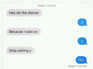 Memes, Brain, and Time: Today 11:34 AM  Hey do the dishes  У  Because I said so  У  Stop asking y  f(x)  Read 11:35 AM IT'S BIG BRAIN TIME via /r/memes https://ift.tt/2msw2JS