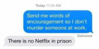 Thanks: Today 11:34 AM  Send me words of  encouragement so I don't  murder someone at work.  Delivered  There is no Netflix in prison Thanks