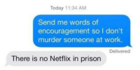 Words of encouragement: Today 11:34 AM  Send me words of  encouragement so I don't  murder someone at work.  Delivered  There is no Netflix in prison Words of encouragement