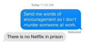 encouragement: Today 11:34 AM  Send me words of  encouragement so I don't  murder someone at work.  Delivered  There is no Netflix in prison