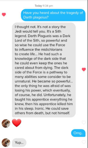 Definitely didn't expect her to reply like that…: Today 11:34 pm  Have you heard about the tragedy of  Darth plageius?  I thought not. It's not a story the  Jedi would tell you. It's a Sith  legend. Darth Plagueis was a Dark  Lord of the Sith, so powerful and  so wise he could use the Force  to influence the midichlorians  to create life... He had such a  knowledge of the dark side that  he could even keep the ones he  cared about from dying. The dark  side of the Force is a pathway to  many abilities some consider to be  unnatural. He became so powerful...  the only thing he was afraid of was  losing his power, which eventually,  of course, he did. Unfortunately, he  taught his apprentice everything he  knew, then his apprentice killed him  in his sleep. Ironic. He could save  others from death, but not himself.  Om..  Yup. Definitely didn't expect her to reply like that…