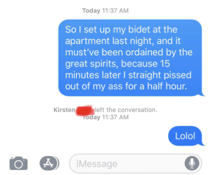 My ex had stuck around in the group chat until....: Today 11:37 AM  So I set up my bidet at the  apartment last night, and it  must've been ordained by the  great spirits, because 15  minutes later I straight pissed  out of my ass for a half hour.  Kirsten  left the conversation.  Today 11:37 AM  Lolol  iMessage My ex had stuck around in the group chat until....