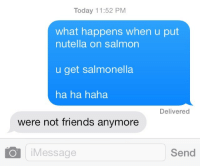 1dteenwolfaddict:  How to lose all your friends in one easy step : Today 11:52 PM  what happens when u put  nutella on salmon  u get salmonella  ha ha haha  Delivered  were not friends anymore  Message  Send 1dteenwolfaddict:  How to lose all your friends in one easy step