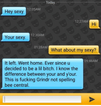 Your Sexy: Today  12:05AM  Hey sexy  12:27AM  Hi  12:30AM  Your sexy  01:28AM  What about my sexy?  09:46AM  It left. Went home. Ever since u  decided to be a lil bitch. I know the  difference between your and your  This is fucking Grindr not spelling  bee central.