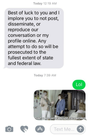 Lol, School, and Tumblr: Today 12:19 AM  Best of luck to you and I  implore you to not post,  disseminate, or  reproduce our  conversation or my  profile online. Any  attempt to do so will be  prosecuted to the  fullest extent of state  and federal law  Today 7:39 AM  Lol  HAT'S NOTHOW ANY OF THIS WORKS  Text Me rage-comics-base:  After I didn't reply to his request to cuckhold him. He's in law school, in case you can't tell… (repost from r/OkCupid)