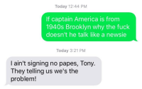America, Brooklyn, and Fuck: Today 12:44 PM  If captain America is from  1940s Brooklyn why the fuck  doesn't he talk like a newsie  Today 3:21 PM  I ain't signing no papes, Tony.  They telling us we's the  problem!