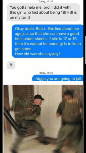 Dude, Fbi, and Girls: Today, 14:35  You gotta help me, bro! I did it with  this girl who lied about being 18! FBI is  on my tail!!!  Okay dude. Relax. She lied about her  age just so that she can have a good  time under sheets. If she is 17 or 16  then it's natural for some girls to lie to  get some.  How old was she anyway?  Today, 14:39  Nigga you are going to jail. FBI OPEN UP