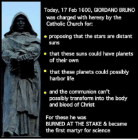 martyr: Today, 17 Feb 1600, GIORDANO BRUNO  was charged with heresy by the  Catholic Church for:  proposing that the stars are distant  Suns  that these suns could have planets  of their own  that these planets could possibly  harbor life  and the communion can't  possibly transform into the body  and blood of Christ  For these he was  BURNED AT THE STAKE & became  the first martyr for science