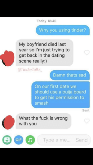 Dating, Ouija, and Smashing: Today 18:40  Why you using tinder?  My boyfriend died last  year so I'm just trying to  get back in the dating  scene really:)  @TinderTalks  Damn thats sad  On our first date we  should use a ouija board  to get his permission to  smash  Sent  What the fuck is wrong  with you  Type a me... Send Not mine but still
