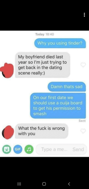 Dating, Ouija, and Savage: Today 18:40  Why you using tinder?  My boyfriend died last  year so I'm just trying to  get back in the dating  scene really:)  Damn thats sad  On our first date we  should use a ouija board  to get his permission to  smash  Sent  What the fuck is wrong  with you  Type a me  Send  0 Savage as f