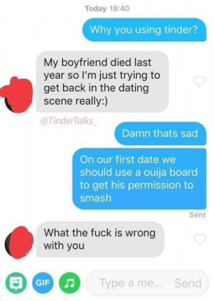 Dating, Gif, and Ouija: Today 18:40  Why you using tinder?  My boyfriend died last  year so l'm just trying to  get back in the dating  scene really:)  @TinderTalks  Damn thats sad  On our first date we  should use a ouija board  to get his permission to  smash  Sent  What the fuck is wrong  with you  Type a me...  Send  GIF Casanova