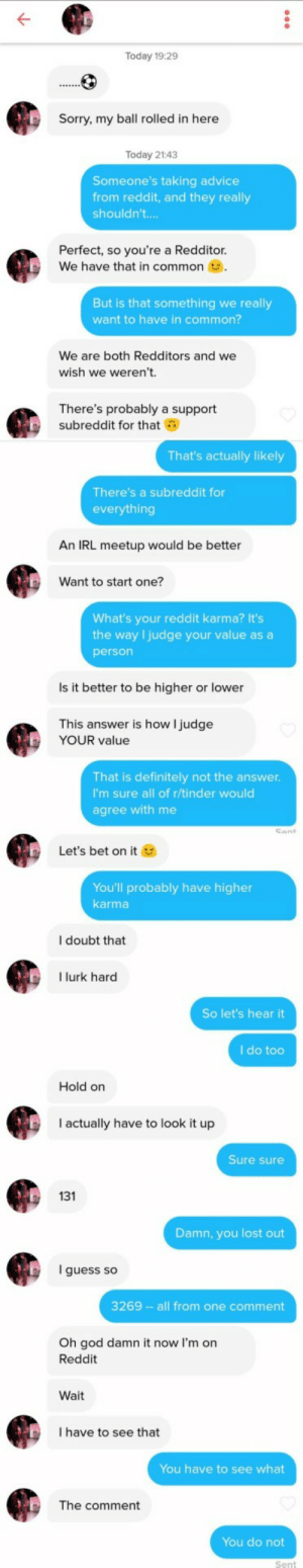 Whats the protocol for matching with someone who has less karma?: Today 19:29  Sorry, my ball rolled in here  Today 21:43  Someone's taking advice  from reddit, and they really  shouldn't...  Perfect, so you're a Redditor  We have that in common  But is that something we really  want to have in common?  We are both Redditors and we  wish we weren't.  There's probably a support  subreddit for that  That's actually likely  There's a subreddit for  everything  An IRL meetup would be better  Want to start one?  What's your reddit karma? It's  the way I judge your value as a  person  Is it better to be higher or lower  This answer is how l judge  YOUR value  That is definitely not the answer  I'm sure all of r/tinder would  agree with me  Cant  Let's bet on it  You'll probably have higher  karma  l doubt that  I lurk hard  So let's hear it  I do too  Hold on  I actually have to look it up  Sure sure  2131  Damn, you lost out  guess so  3269 - - all from one comment  Oh god damn it now I'm on  Reddit  Wait  I have to see that  You have to see what  The comment  You do not  Sent Whats the protocol for matching with someone who has less karma?