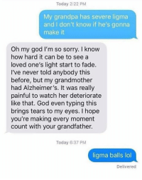 God, Lol, and Oh My God: Today 2:22 PM  My grandpa has severe ligma  and I don't know if he's gonna  make it  Oh my god I'm so sorry. I know  how hard it can be to see a  loved one's light start to fade.  I've never told anybody this  before, but my grandmother  had Alzheimer's. It was really  painful to watch her deteriorate  like that. God even typing this  brings tears to my eyes. I hope  you're making every moment  count with your grandfather.  Today 6:37 PM  ligma balls lol  Delivered It doesn't stop.. oof.