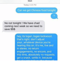 Chinese Food, Food, and Memes: Today 2:23 PM  Can we get Chinese food tonight  No not tonight! We have chad  coming next week so we need to  save  hey, its logan. logan lockwood.  that's right, don't adjust  your... whatever device you're  hearing this on. it's me, live and  in stereo, no return  engagements, no encore, and  this time, absolutely no requests.  get a snack. settle in, because Honestly I'm preparing myself for the comments -lozza