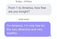 epicjohndoe:  So Are You Free Tonight?: Today 2:37pm  From 1 to America, how free  are you tonight?  Just now!  I'm America. I'm only free for  the very attractive and very  wealthy epicjohndoe:  So Are You Free Tonight?