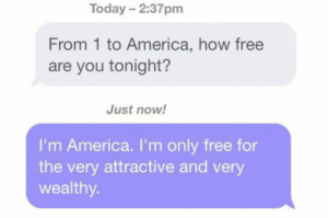 srsfunny:So Are You Free Tonight?: Today 2:37pm  From 1 to America, how free  are you tonight?  Just now!  I'm America. I'm only free for  the very attractive and very  wealthy srsfunny:So Are You Free Tonight?