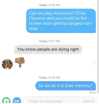 Gif, Hurricane, and Today: Today 2:39 PM  Can we play Hurricane? I'll be  Florence and you could be the  screen door getting banged non-  stop.  Today 6:07 PM  You know people are dying right  Today 6:36 PM  So we do it in their memory?  Sent  GIF  Iype a message  Send So uhhh, is that a no?