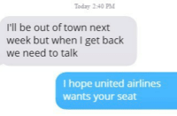 DRAG HIM: Today 2:40 PM  I'll be out of town next  week but when I get back  we need to talk  I hope united airlines  wants your seat DRAG HIM