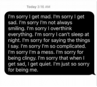 im sorry: Today 3:16 AM  I'm sorry I get mad. I'm sorry I get  sad. I'm sorry I'm not always  smiling. I'm sorry I overthink  everything. I'm sorry I can't sleep at  night. I'm sorry for saying the things  I say. I'm sorry I'm so complicated.  I'm sorry l'm a mess. I'm sorry for  being clingy. I'm sorry that when I  get sad, I get quiet. I'm just so sorry  for being me.