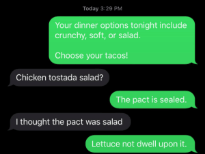Chicken, Today, and DnD: Today 3:29 PM  Your dinner options tonight include  crunchy, soft, or salad.  Choose your tacos!  Chicken tostada salad?  The pact is sealed.  I thought the pact was salad  Lettuce not dwell upon it. When it is the warlock's turn to bring dinner....