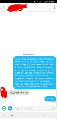 "Chill, Gif, and Life: Today 3:58 PM  You seem chill. Wanna awkwardly make  small talk for a few days while I try my  best to hijack our conversation to make  it more sexual than it needs to be and  convince you to meet up and have awk-  ward first-day sex to some 80%+ movie  on Netflix. Followed by occasional  awkward snapchats that fade into never  speaking again and then wondering  Why do I care about this person's life?""  when we see each others stories?  Do vou like bread?  Oh fuck  Sent  GIF  Type a message..  IJ They are learning"