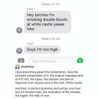 Blunts, Love, and Regret: Today 4:11 AM  Aujah  Hey birches I'm  smoking double blunts  at white castle yeeee  hAw  Today 5:34 AM  Aujah  Guys I'm too high  Text Message  stealthboy  i love everything about this screenshot. i love the  comedic composition of it. the original message sent  at 4:11 AM. the typos. the yeehaw. the lack of  response from anyone else in the chat. White Castle  and then, in perfect grammar and syntax, one hour  and 23 minutes later, the realization of the mistake.  the regret. the folly of man ive been watching hotel hell for the past two days fjskdk