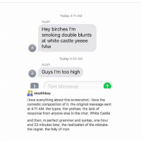 Grammared: Today 4:11 AM  Aujah  Hey birches I'm  smoking double blunts  at white castle yeeee  hAw  Today 5:34 AM  Aujah  Guys I'm too high  Text Message  12  stealthboy  i love everything about this screenshot. i love the  comedic composition of it. the original message sent  at 4:11 AM. the typos. the yeehaw. the lack of  response from anyone else in the chat. White Castle  and then, in perfect grammar and syntax, one hour  and 23 minutes later, the realization of the mistake  the regret. the folly of man