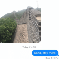 When your ex sends you a pic of their trip to China to make you jealous but really you're just glad they're far away: Today 4:14 PM  Good, stay there  Read 4:15 PM When your ex sends you a pic of their trip to China to make you jealous but really you're just glad they're far away