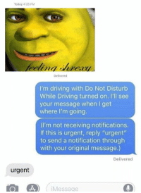 """Driving, Today, and MeIRL: Today 4:28 PM  Delivered  I'm driving with Do Not Disturb  While Driving turned on. I'll see  your message when I get  where I'm going.  (I'm not receiving notifications.  If this is urgent, reply """"urgent""""  to send a notification through  with your original message.)  Delivered  urgent  Message meirl"""