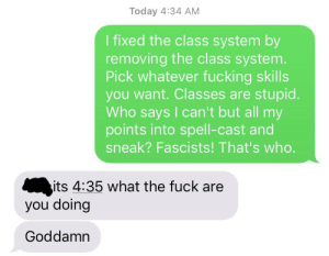 """Friends, Fucking, and Fuck: Today 4:34 AM  I fixed the class system by  removing the class system.  Pick whatever fucking skills  you want. Classes are stupid.  Who says I can't but all my  points into spell-cast and  sneak? Fascists! That's who.  its 4:35 what the fuck are  you doing  Goddamn """"Build a role playing system"""" they said. """"You won't go insane and alienate all of your friends"""" they said."""