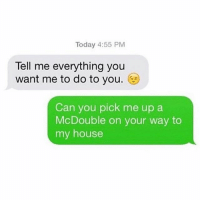 Funny, My House, and House: Today 4:55 PM  Tell me everything you  want me to do to you.  Can you pick me up a  McDouble on your way to  my house Thanks @jewhead