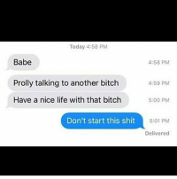 For fucks sake bihh..😥😂😂: Today 4:58 PM  Babe  Prolly talking to another bitch  Have a nice life with that bitch  4:58 PM  4:59 PM  5:00 PM  Don't start this shit  5:01 PM  Delivered For fucks sake bihh..😥😂😂