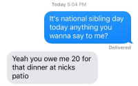 Yeah, Today, and Irl: Today 5:04 PM  It's national sibling day  today anything you  wanna say to me?  Delivered  Yeah you owe me 20 for  that dinner at nicks  patio