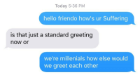 """Hello, Tumblr, and Blog: Today 5:36 PM  hello friendo how's ur Suffering  is that just a standard greeting  now or  we're millenials how else would  we greet each other <p><a class=""""tumblr_blog"""" href=""""http://macklesufficient.tumblr.com/post/151352676985"""">macklesufficient</a>:</p> <blockquote> <p>meanwhile</p> </blockquote>"""