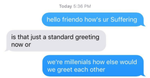 macklesufficient:  meanwhile : Today 5:36 PM  hello friendo how's ur Suffering  is that just a standard greeting  now or  we're millenials how else would  we greet each other macklesufficient:  meanwhile