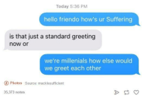 Dank, Hello, and Suffering: Today 5:36 PM  hello friendo how's ur Suffering  is that just a standard greeting  now or  we're millenials how else would  we greet each other  O Photos Source: macklesufficient  35,373 notes