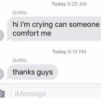 Crying, Today, and Griffin: Today 6:20 AM  Griffin  hi I'm crying can someone  comfort me  Today 9:15 PM  Griffin  thanks guys  Message