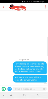 Her bio said tell me something you love doing: Today 6:24 pm  llove letting my television go to  the standby display and waiting  for the logo to bounce directly  into the corner of the screen  Makes me ejaculate with the  force of a power washer  Sent  GIF  Type a message Her bio said tell me something you love doing