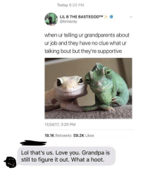 Lil B, Lol, and Love: Today 6:25 PM  LIL B THE BASTEGODTM  @broazay  when ur telling ur grandparents about  ur job and they have no clue what ur  talking bout but they're supportive  11/24/17, 3:20 PM  18.1K Retweets 59.2K Likes  Lol that's us. Love you. Grandpa is  still to figure it out. What a hoot. What a hoot !
