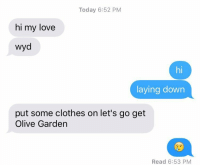 Clothes, Lay's, and Love: Today 6:52 PM  hi my love  wyd  laying down  put some clothes on let's go get  Olive Garden  Read 6:53 PM if this isn't how you're getting treated then... wyd.